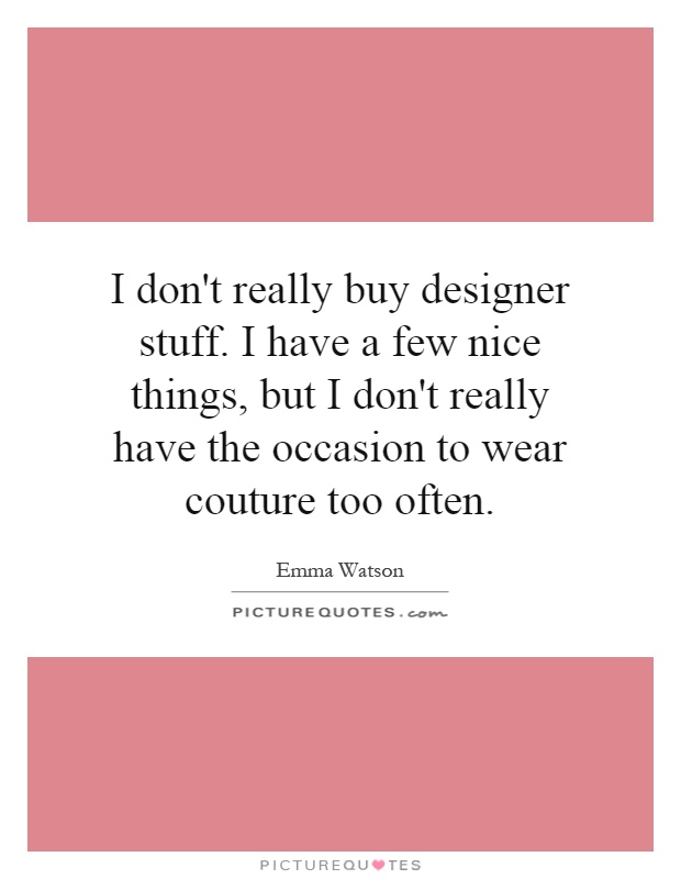 I don't really buy designer stuff. I have a few nice things, but I don't really have the occasion to wear couture too often Picture Quote #1