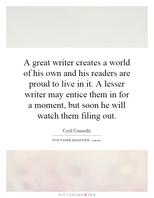 A great writer creates a world of his own and his readers are proud to live in it. A lesser writer may entice them in for a moment, but soon he will watch them filing out Picture Quote #1