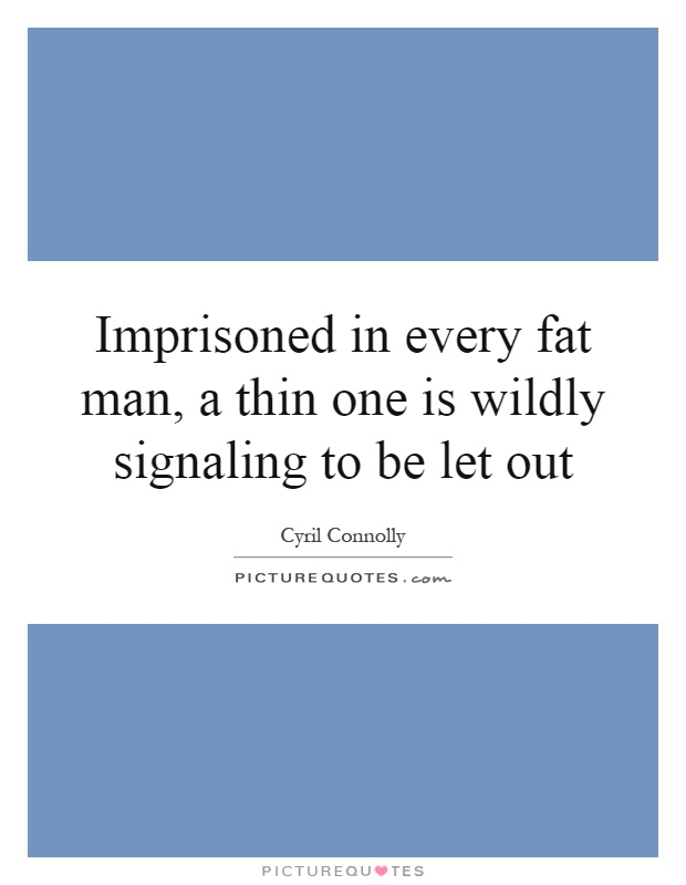 Imprisoned in every fat man, a thin one is wildly signaling to be let out Picture Quote #1