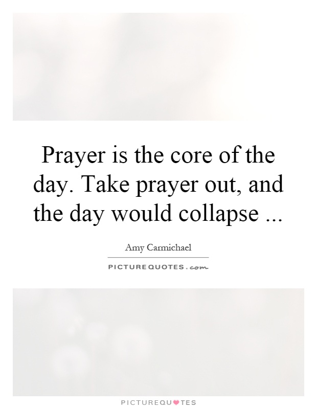 Prayer is the core of the day. Take prayer out, and the day would collapse Picture Quote #1