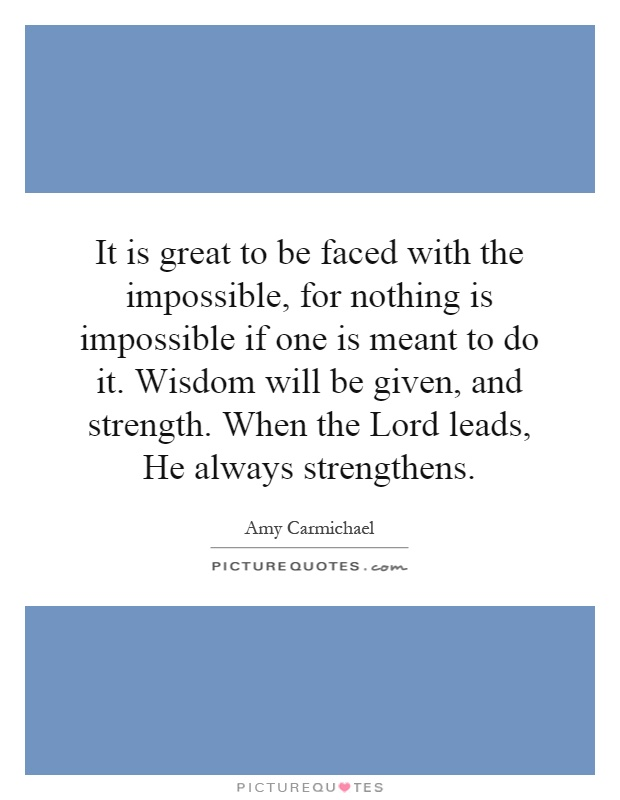It is great to be faced with the impossible, for nothing is