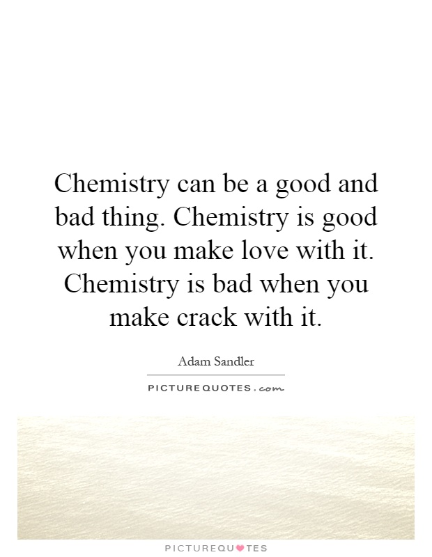 Chemistry can be a good and bad thing. Chemistry is good when you make love with it. Chemistry is bad when you make crack with it Picture Quote #1
