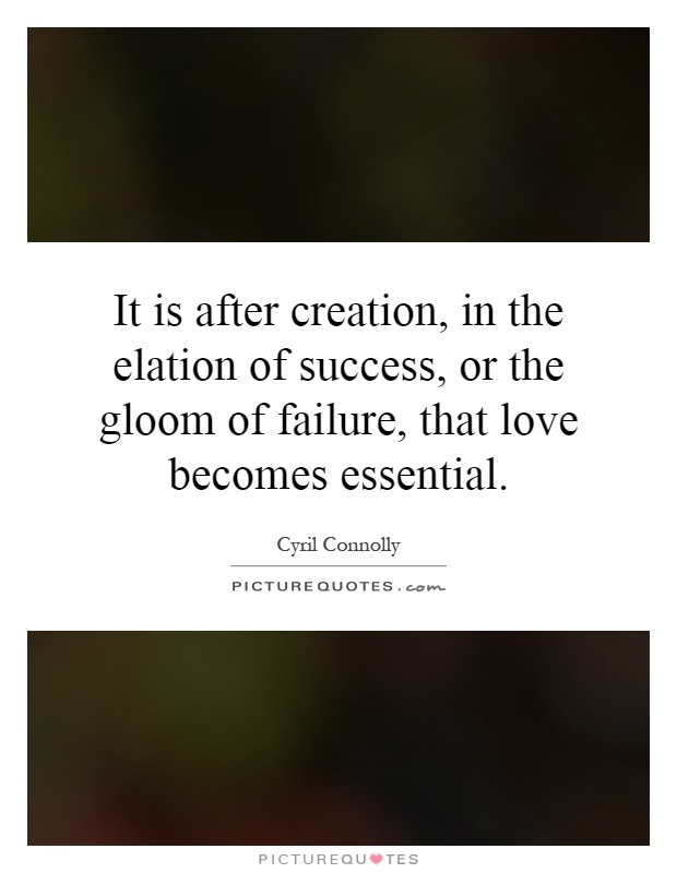 It is after creation, in the elation of success, or the gloom of failure, that love becomes essential Picture Quote #1