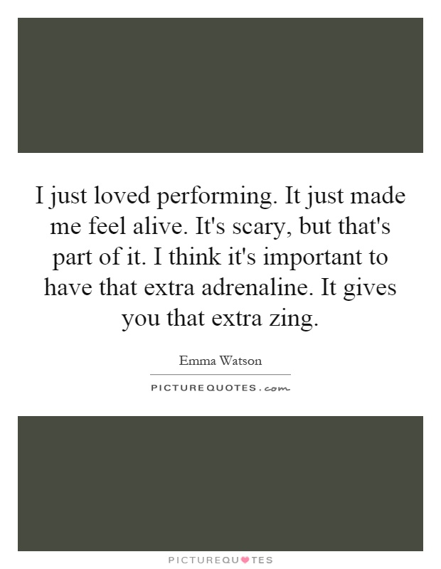 I just loved performing. It just made me feel alive. It's scary, but that's part of it. I think it's important to have that extra adrenaline. It gives you that extra zing Picture Quote #1