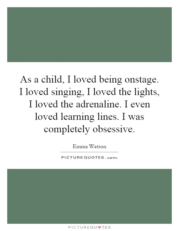 As a child, I loved being onstage. I loved singing, I loved the lights, I loved the adrenaline. I even loved learning lines. I was completely obsessive Picture Quote #1