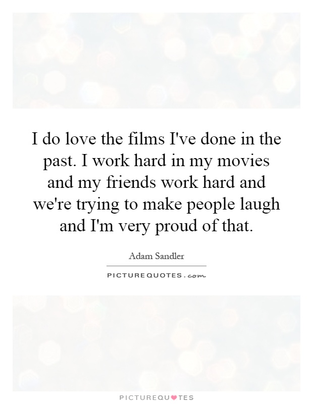 I do love the films I've done in the past. I work hard in my movies and my friends work hard and we're trying to make people laugh and I'm very proud of that Picture Quote #1