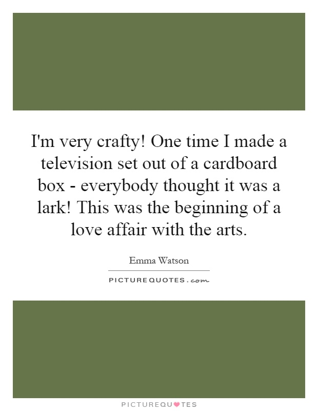 I'm very crafty! One time I made a television set out of a cardboard box - everybody thought it was a lark! This was the beginning of a love affair with the arts Picture Quote #1