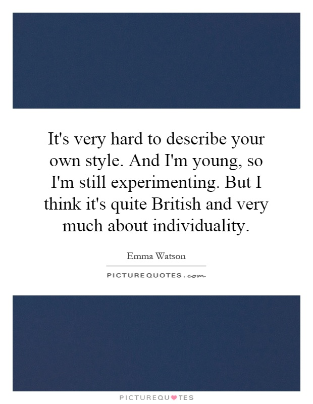 It's very hard to describe your own style. And I'm young, so I'm still experimenting. But I think it's quite British and very much about individuality Picture Quote #1