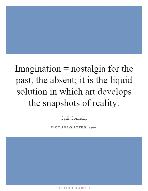 Imagination = nostalgia for the past, the absent; it is the liquid solution in which art develops the snapshots of reality Picture Quote #1