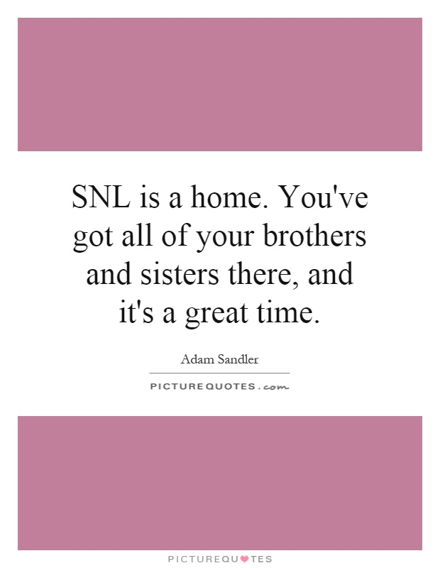 SNL is a home. You've got all of your brothers and sisters there, and it's a great time Picture Quote #1