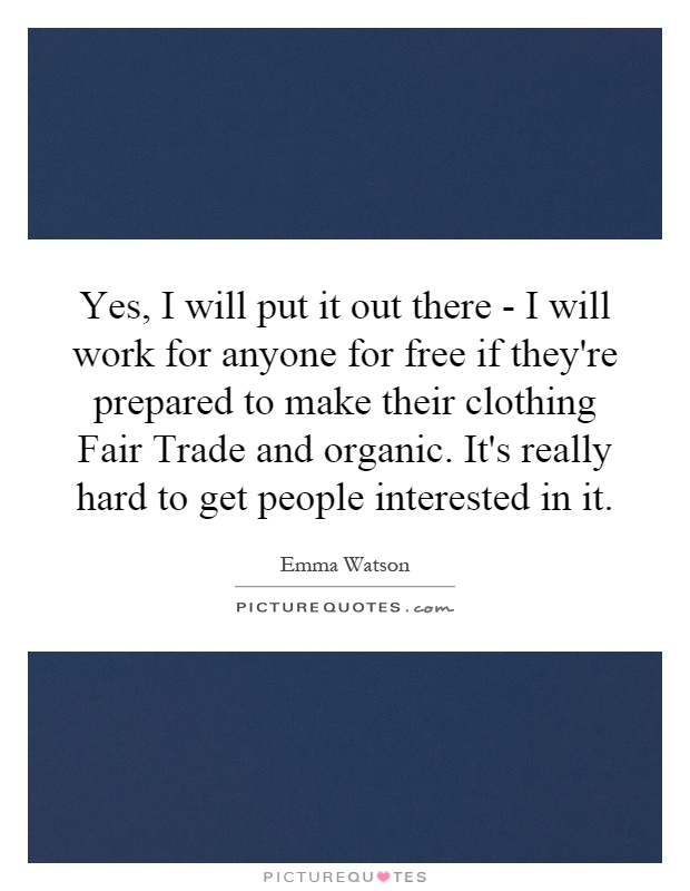 Yes, I will put it out there - I will work for anyone for free if they're prepared to make their clothing Fair Trade and organic. It's really hard to get people interested in it Picture Quote #1