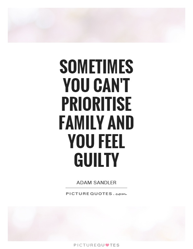 Sometimes you can't prioritise family and you feel guilty Picture Quote #1