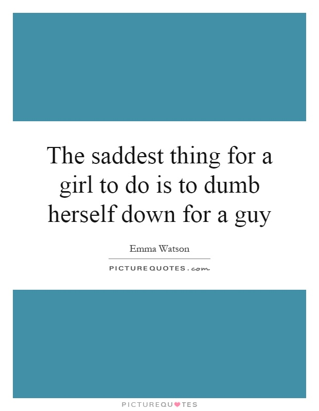 The saddest thing for a girl to do is to dumb herself down for a guy Picture Quote #1