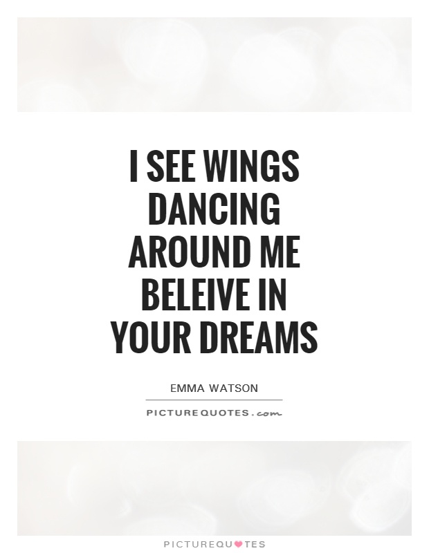 I see wings dancing around me Beleive in your dreams Picture Quote #1