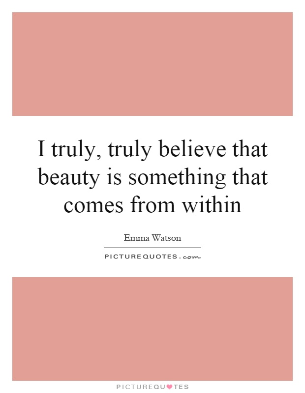 I truly, truly believe that beauty is something that comes from within Picture Quote #1