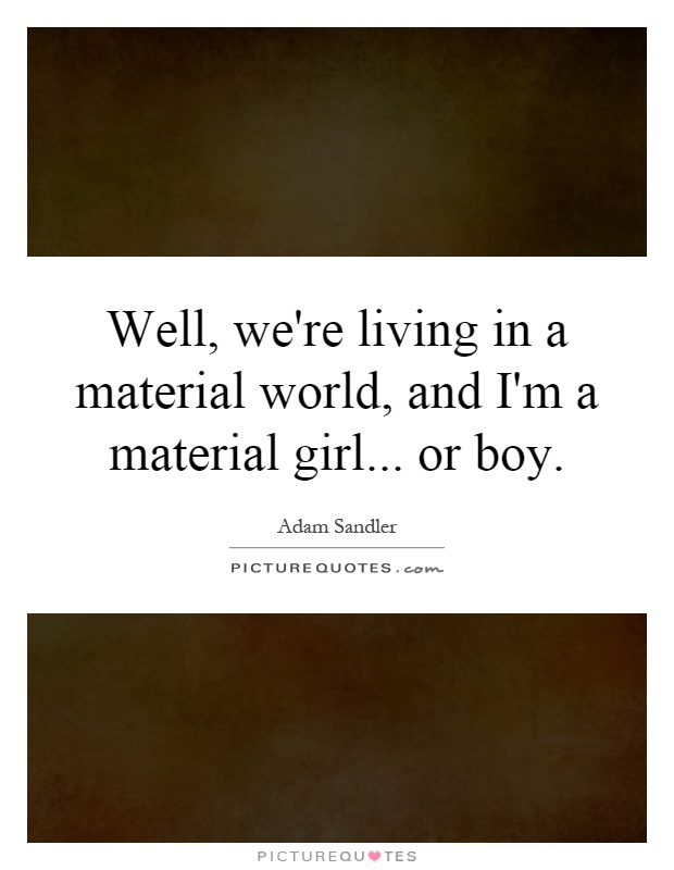 Well, we're living in a material world, and I'm a material girl... or boy Picture Quote #1