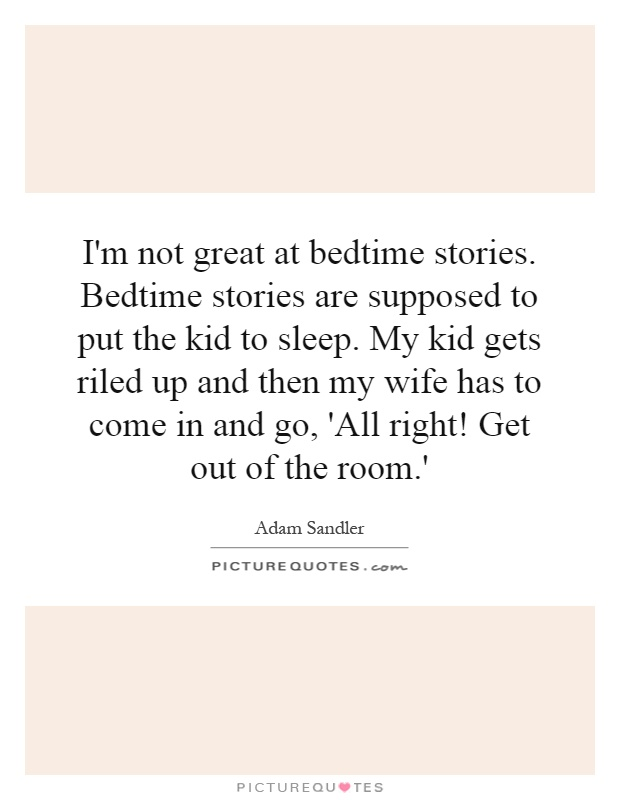 I'm not great at bedtime stories. Bedtime stories are supposed to put the kid to sleep. My kid gets riled up and then my wife has to come in and go, 'All right! Get out of the room.' Picture Quote #1
