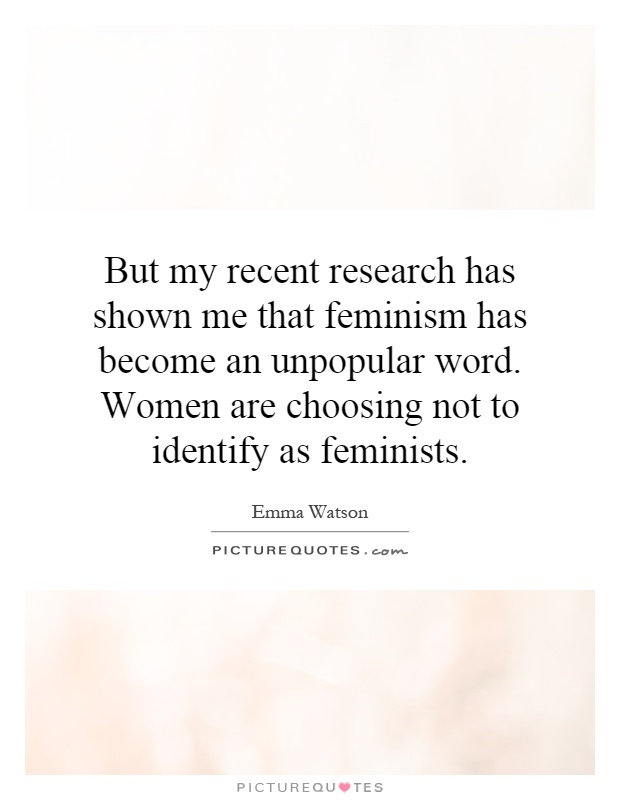 But my recent research has shown me that feminism has become an unpopular word. Women are choosing not to identify as feminists Picture Quote #1
