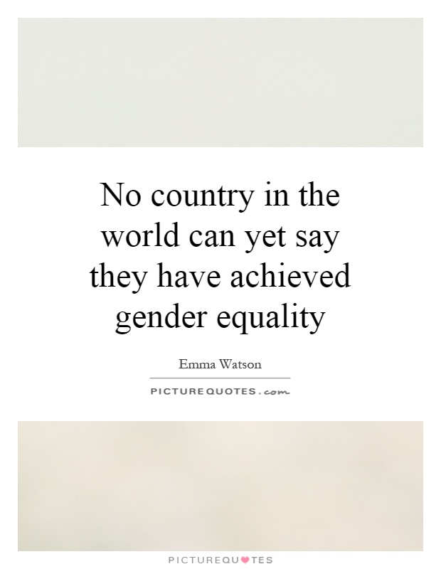 No country in the world can yet say they have achieved gender equality Picture Quote #1