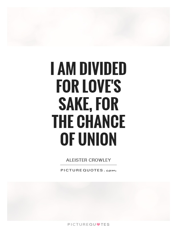I am divided for love's sake, for the chance of union Picture Quote #1