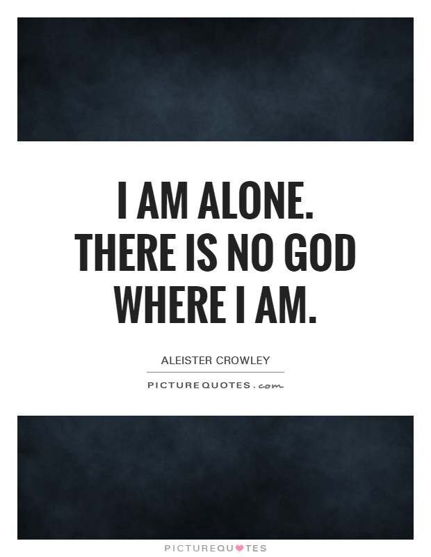 I am alone. There is no God where I am Picture Quote #1
