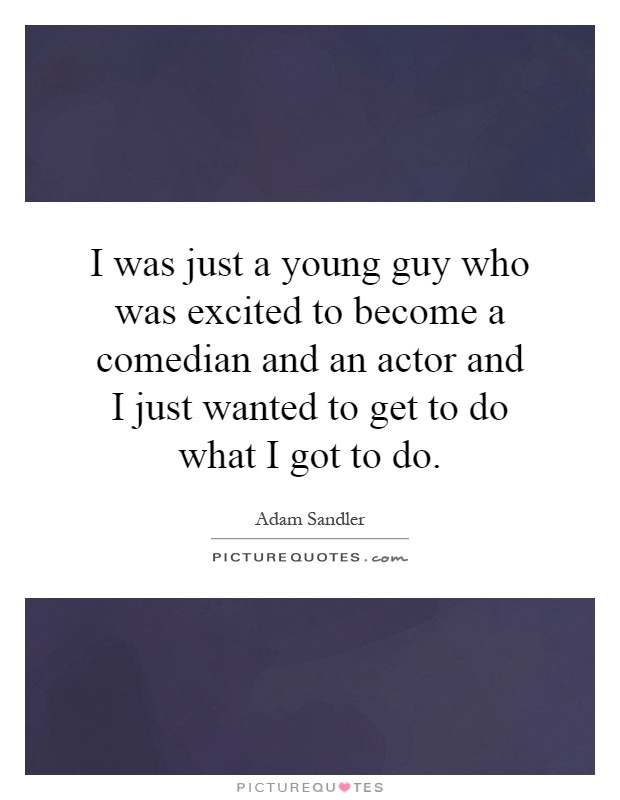 I was just a young guy who was excited to become a comedian and an actor and I just wanted to get to do what I got to do Picture Quote #1