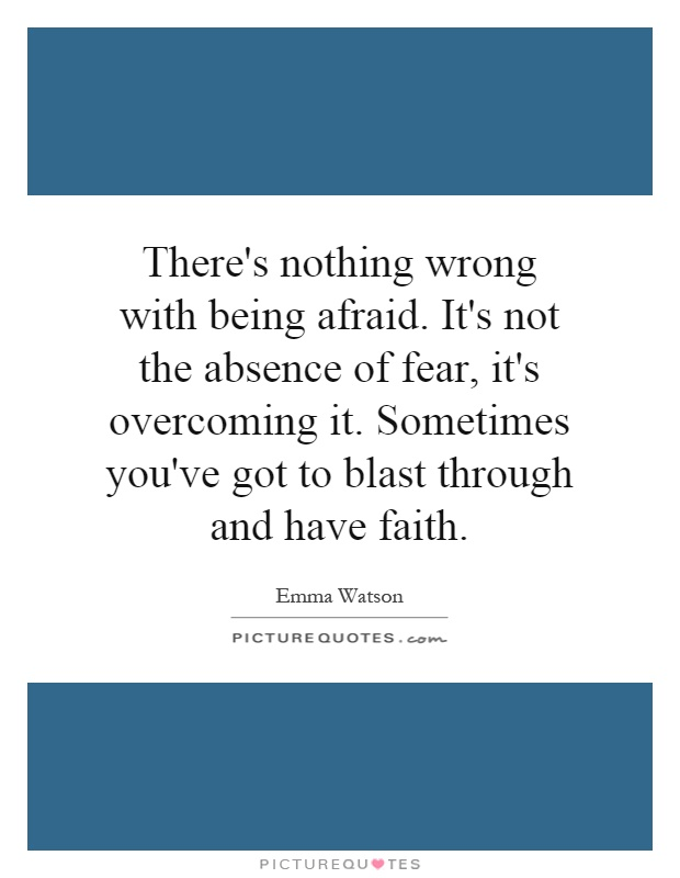There's nothing wrong with being afraid. It's not the absence of fear, it's overcoming it. Sometimes you've got to blast through and have faith Picture Quote #1