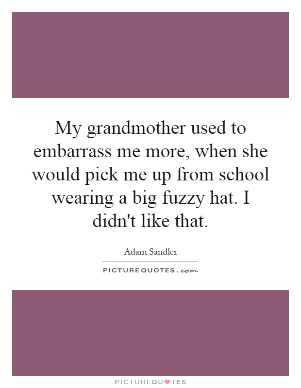 My grandmother used to embarrass me more, when she would pick me up from school wearing a big fuzzy hat. I didn't like that Picture Quote #1