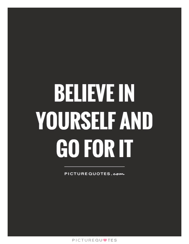 Believe in yourself and go for it Picture Quote #1