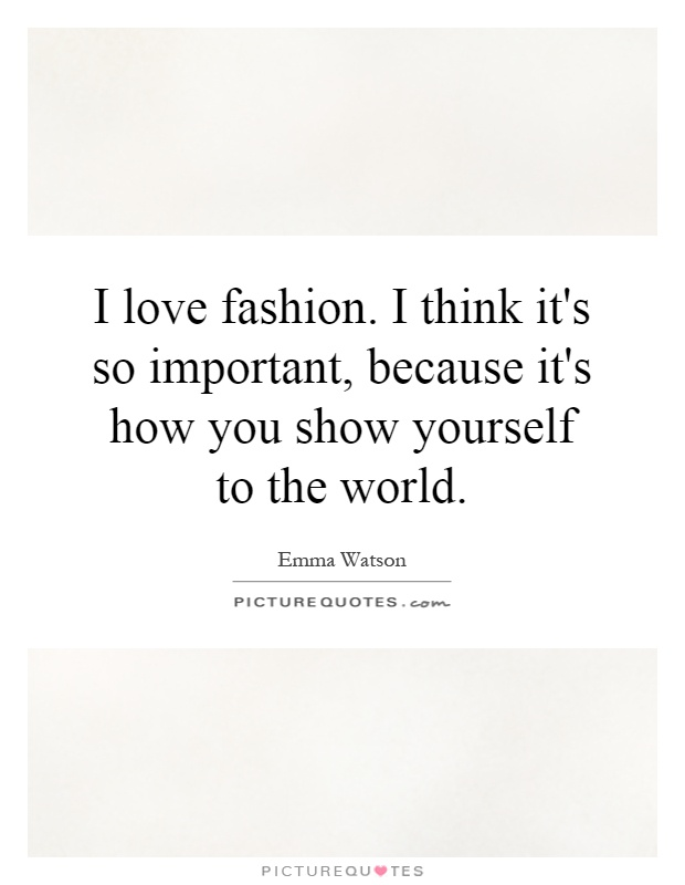 I love fashion. I think it's so important, because it's how you show yourself to the world Picture Quote #1