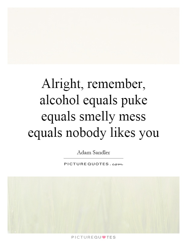 Alright, remember, alcohol equals puke equals smelly mess equals nobody likes you Picture Quote #1