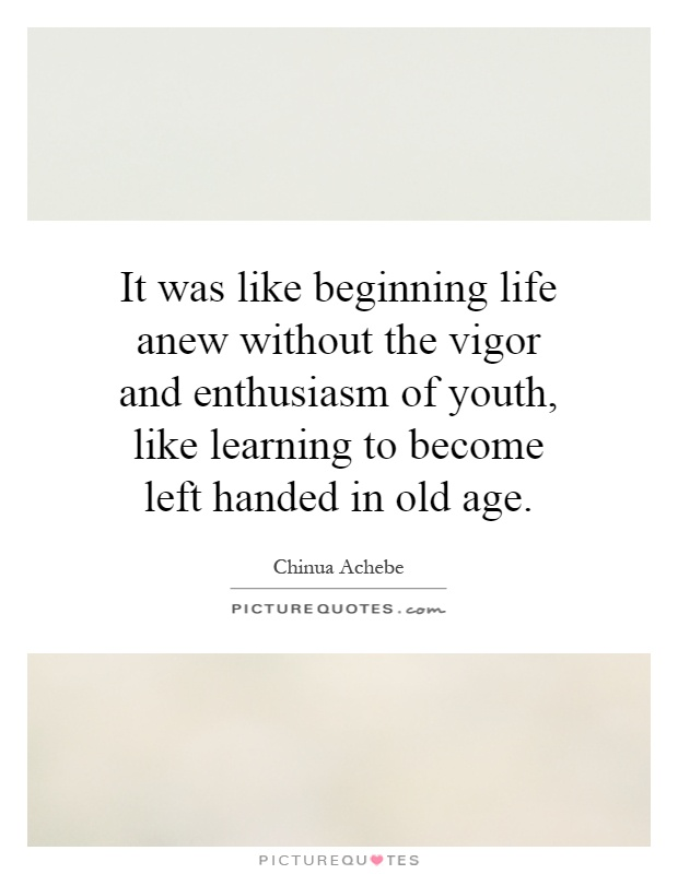 It was like beginning life anew without the vigor and enthusiasm of youth, like learning to become left handed in old age Picture Quote #1