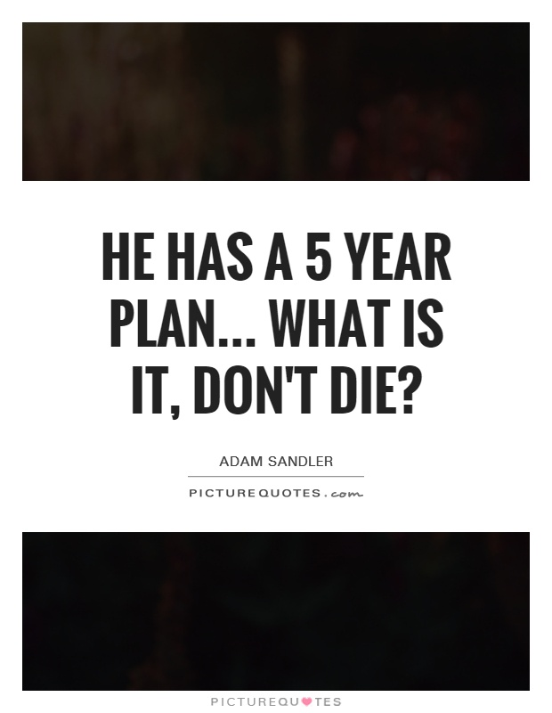 He has a 5 year plan... What is it, don't die? | Picture Quotes
