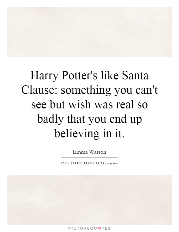 Harry Potter's like Santa Clause: something you can't see but wish was real so badly that you end up believing in it Picture Quote #1