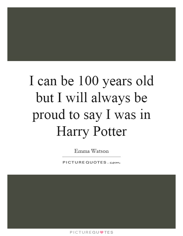 I can be 100 years old but I will always be proud to say I was in Harry Potter Picture Quote #1