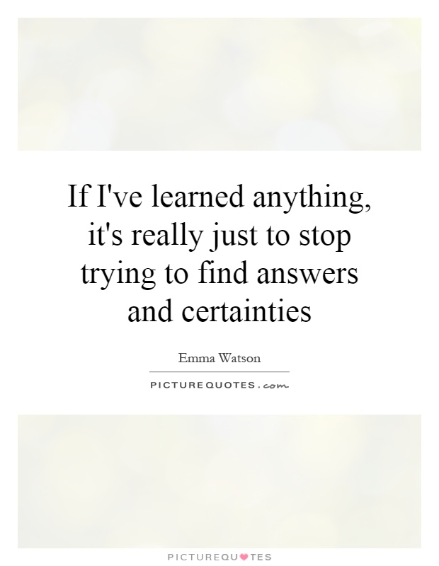 If I've learned anything, it's really just to stop trying to find answers and certainties Picture Quote #1