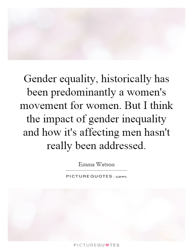 Gender equality, historically has been predominantly a women's movement for women. But I think the impact of gender inequality and how it's affecting men hasn't really been addressed Picture Quote #1
