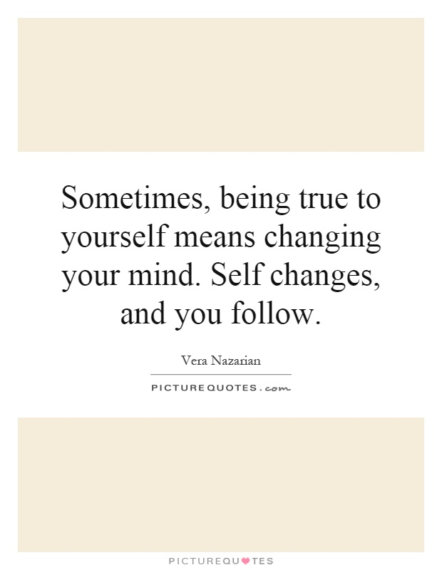 Sometimes, being true to yourself means changing your mind. Self changes, and you follow Picture Quote #1