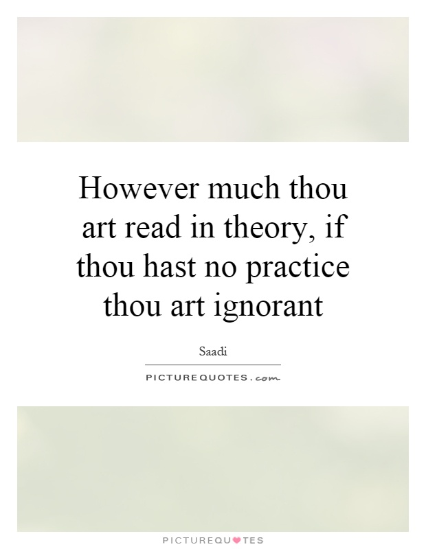 However much thou art read in theory, if thou hast no practice thou art ignorant Picture Quote #1