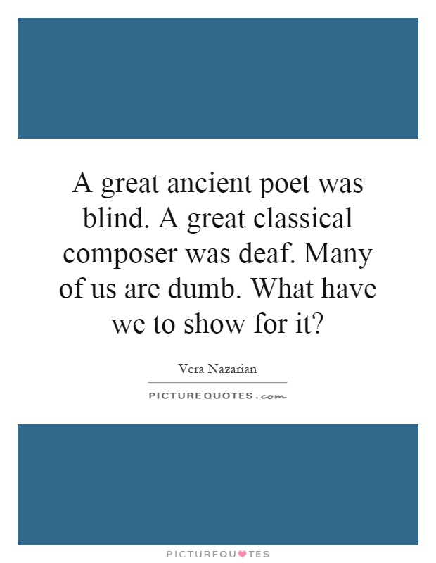 A great ancient poet was blind. A great classical composer was deaf. Many of us are dumb. What have we to show for it? Picture Quote #1