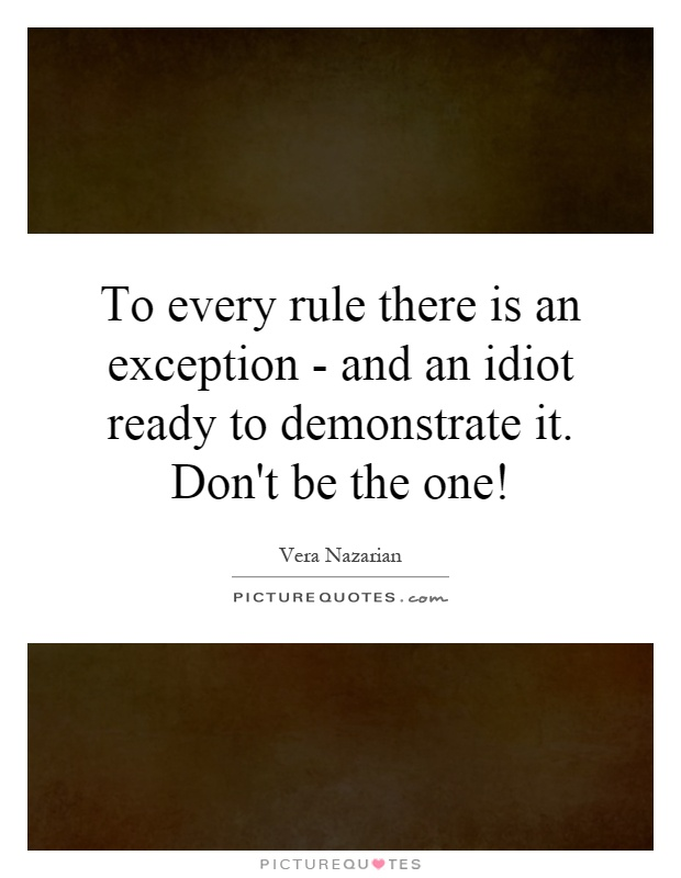 To every rule there is an exception - and an idiot ready to demonstrate it. Don't be the one! Picture Quote #1