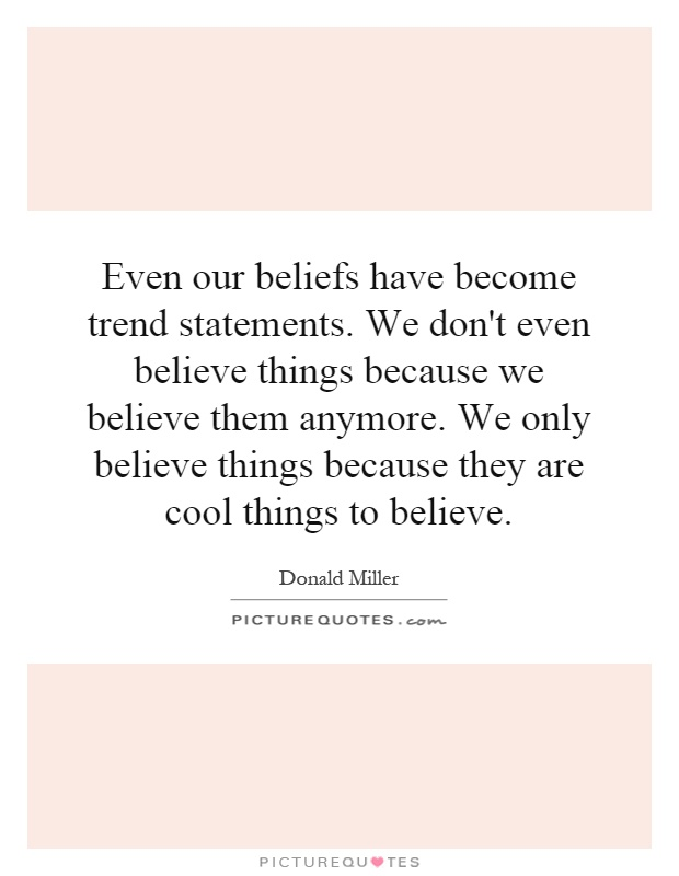 Even our beliefs have become trend statements. We don't even believe things because we believe them anymore. We only believe things because they are cool things to believe Picture Quote #1