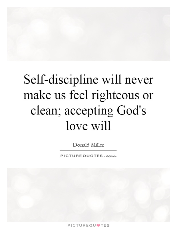 Self-discipline will never make us feel righteous or clean; accepting God's love will Picture Quote #1