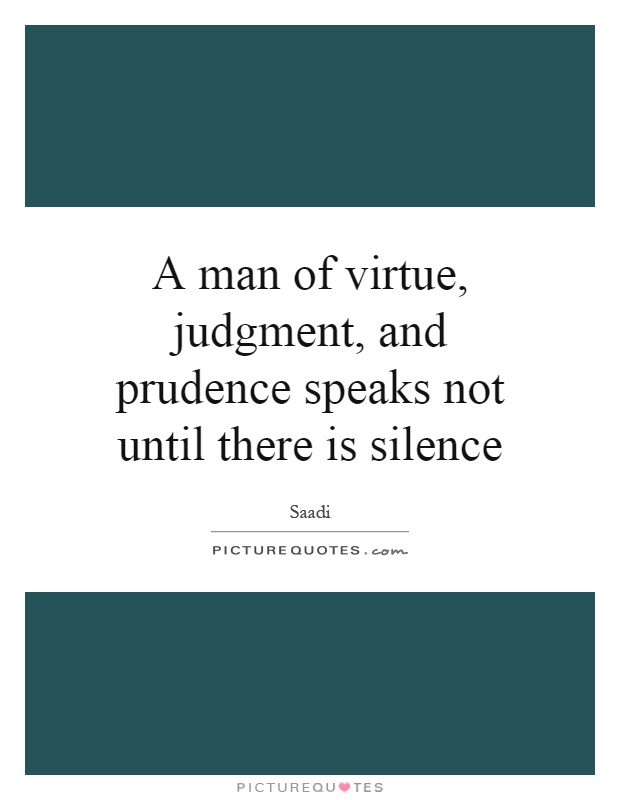 A man of virtue, judgment, and prudence speaks not until there is silence Picture Quote #1