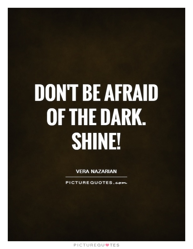 Don't be afraid of the dark. Shine! Picture Quote #1