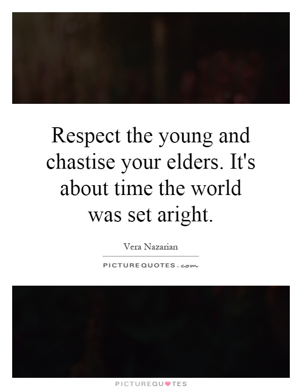 Respect the young and chastise your elders. It's about time the world was set aright Picture Quote #1