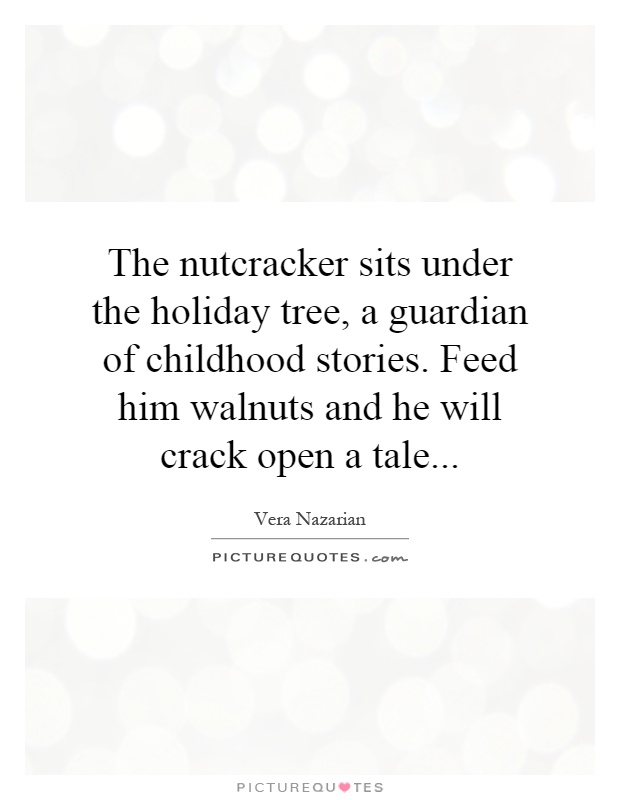 The nutcracker sits under the holiday tree, a guardian of childhood stories. Feed him walnuts and he will crack open a tale Picture Quote #1