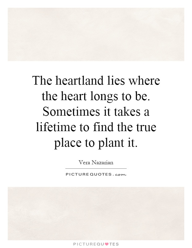 The heartland lies where the heart longs to be. Sometimes it takes a lifetime to find the true place to plant it Picture Quote #1
