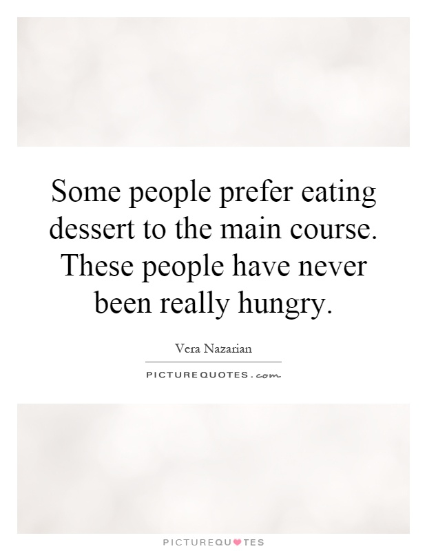 Some people prefer eating dessert to the main course. These people have never been really hungry Picture Quote #1