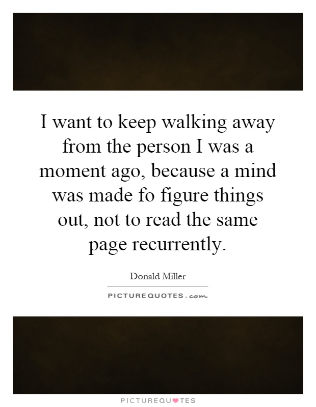 I want to keep walking away from the person I was a moment ago, because a mind was made fo figure things out, not to read the same page recurrently Picture Quote #1